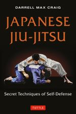 Japanese Jiu-Jitsu : Secret Techniques of Self-Defense - Darrell Craig
