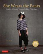 She Wears the Pants : Easy Sew-it-Yourself Patterns for an Urban-Edge - Yuko Takada