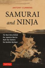 Samurai and Ninja : The Real Story Behind the Japanese Warrior Myth That Shatters the Bushido Mystique - Antony Cummins