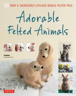 Adorable Felted Animals : 30 Easy & Incredibly Lifelike Needle Felted Pals - Gakken Handmade Series
