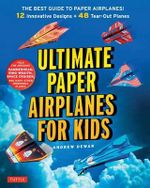 Ultimate Paper Airplanes for Kids : The Best Guide to Paper Airplanes - Complete Instructions + 48 Colorful Paper Planes! - Andrew Dewar