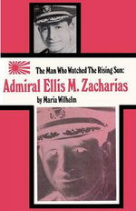 The Man Who Watched the Rising Sun the Story of Admiral Ellis M. Zacharias - Maria Wilhelm