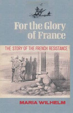 For the Glory of France the Story of the French Resistance - Maria Wilhelm