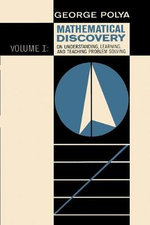 Mathematical Discovery on Understanding, Learning, and Teaching Problem Solving, Volume I - George Polya