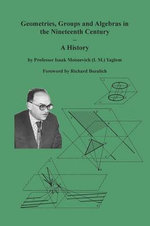 Geometries, Groups and Algebras in the Nineteenth Century - A History : Treated Geometrically - Ninth Edition - Isaak Moiseevich Yaglom