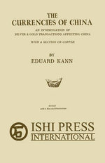 The Currencies of China : An Investigation of Silver & Gold Transactions Affecting China with a Section on Copper - Eduard Kann
