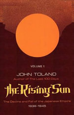 The Rising Sun : The Decline and Fall of the Japanese Empire 1936-1945, Volume One - John Toland