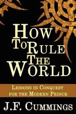 How to Rule the World : Lessons in Conquest for the Modern Prince - J.F. Cummings