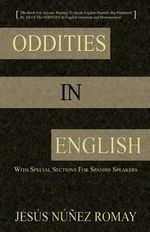 Oddities in English : For Anyone Wanting to Speak English Fluently But Perplexed by All of the Oddities in English Grammar & Pronunciation - Jesus Nunez Romay