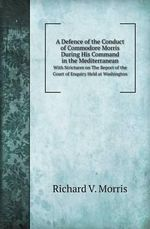 A Defence of the Conduct of Commodore Morris During His Command in the Mediterranean with Strictures on the Report of the Court of Enquiry Held at W - Richard V Morris