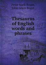 Thesaurus of English Words and Phrases - Peter Mark Roget
