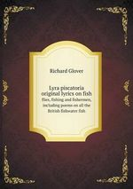 Lyra Piscatoria Original Lyrics on Fish Flies, Fishing and Fishermen, Including Poems on All the British Fishwater Fish - Senior Lecturer Richard Glover