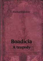 Boadicia a Tragedy - Senior Lecturer Richard Glover