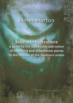 Southern Floriculture a Guide to the Successful Cultivation of Flowering and Ornamental Plants in the Climate of the Southern States - James Morton