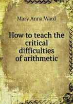 How to Teach the Critical Difficulties of Arithmetic - Mary Anna Ward
