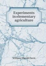 Experiments in Elementary Agriculture - William Harold Davis