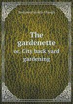 The Gardenette Or, City Back Yard Gardening - Benjamin Franklin Albaugh