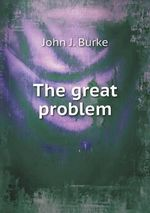 The Great Problem - John J Burke