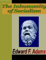 The Inhumanity of Socialism - Edward F. Adams