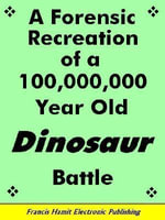 A FORENSIC RECREATION OF A 100,000,000 YEAR OLD DINOSAUR BATTLE - Francis Hamit