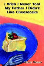 I Wish I Never Told My Father I Didn't Like Cheesecake - Simon Waters