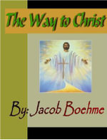 The Way to Christ : Of True Repentance, Of True Resignation, Of Regeneration and Of the Supernatural Life - Jacob Boehme