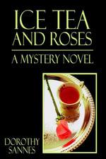 Ice Tea and Roses : A Mystery Novel - Dorothy Sannes