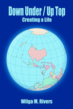 Down Under / Up Top : Creating a Life - Wilga M. Rivers