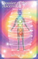 Dossier of the Ascension : A Practical Guide to Chakra and Kundalini Activation - Michael Sharp