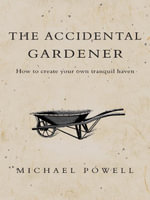 The Accidental Gardener : how to create your own tranquil haven - Michael Powell