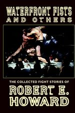 Waterfront Fists and Others : The Collected Fight Stories of Robert E. Howard - Robert E. Howard