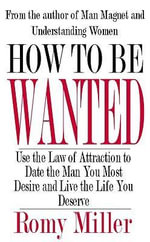 How To Be Wanted : Use the Law of Attraction to Date the Man You Most Desire and Live the Life You Deserve - Romy Miller