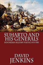 Suharto and His Generals : Indonesian Military Politics, 1975-1983 - David Jenkins