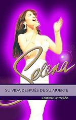 Selena: Su Vida Despues de Su Muerte = Selena: The Queen of Tex-Mex Lives on :  Su Vida Despues de Su Muerte = Selena: The Queen of Tex-Mex Lives on - Cristina Castrellon