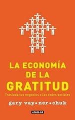 La Economia de La Gratitud (the Thank You Economy) : Traslada Tus Negocios a Las Redes Sociales - Gary Vaynerchuk