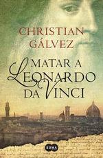 Matar a Leonardo Da Vinci - Christian Galvez
