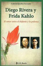 Diego Rivera y Frida Kahlo: El Amor Entre El Elefante y La Paloma :  El Amor Entre El Elefante y La Paloma - Gabriel Sanchez Sorondo