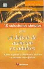 10 Soluciones Simples Para el Deficit de Atencion en Adultos : Como Superar la Distraccion Cronica y Alcanzar Tus Objetivos - Stephanie Moulton Sarkis