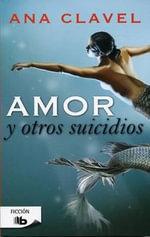 Amor y Otros Suicidios : Ficcion - Ana Clavel