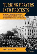Rurning Prayers into Protest : Religious-based Activism and Its Challenges to State Power in Socialist Slovakia and East Germany - David Doellinger