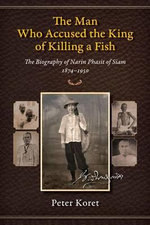 The Man Who Accused the King of Killing a Fish : The Biography of Narin Phasit of Siam, 1874-1950 - Peter Koret