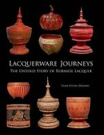 Lacquerware Journeys : The Untold Story of Burmese Lacquer - Than Htun