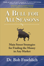 A Bull for All Seasons : Main Street Strategies for Finding the Money in Any Market: Main Street Strategies for Finding the Money in Any Market - Dr. Bob Froehlich