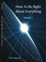 How To Be Right About Everything - Volume 1 - Nash Mourad