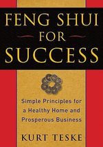 Feng Shui for Success : Simple Principles for a Healthy Home and Prosperous Business - Kurt Teske