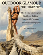 Outdoor Glamour Photography : The Complete Digital Guide to Taking Successful Outdoor Glamour Photographs - Bill Lemon