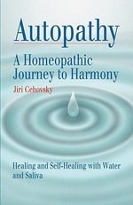 Autopathy : A Homeopathic Journey to Harmony, Healing and Self-Healing with Water and Saliva - Jiri Cehovsky