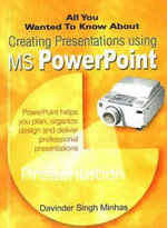 All You Wanted to Know About Creating Presentations Using MS PowerPoint : All You Wanted to Know About S. - Davinder Singh Minhas