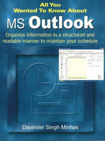 All You Wanted to Know About MS Outlook : Organise Information in a Structured and Readable Manner to Maintain Your Schedule - Davinder Singh Minhas