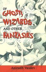 Of Ghosts, Wizards and Other Fantasies - Anirudh Vasdev